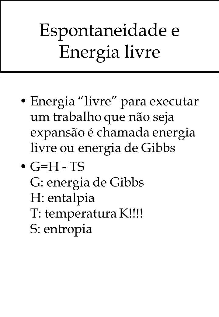 Espontaneidade e Energia livre Energia livre para executar um trabalho que não seja expansão é chamada energia livre ou energia de Gibbs G=H - TS G: energia de Gibbs H: entalpia T: temperatura K!!!.