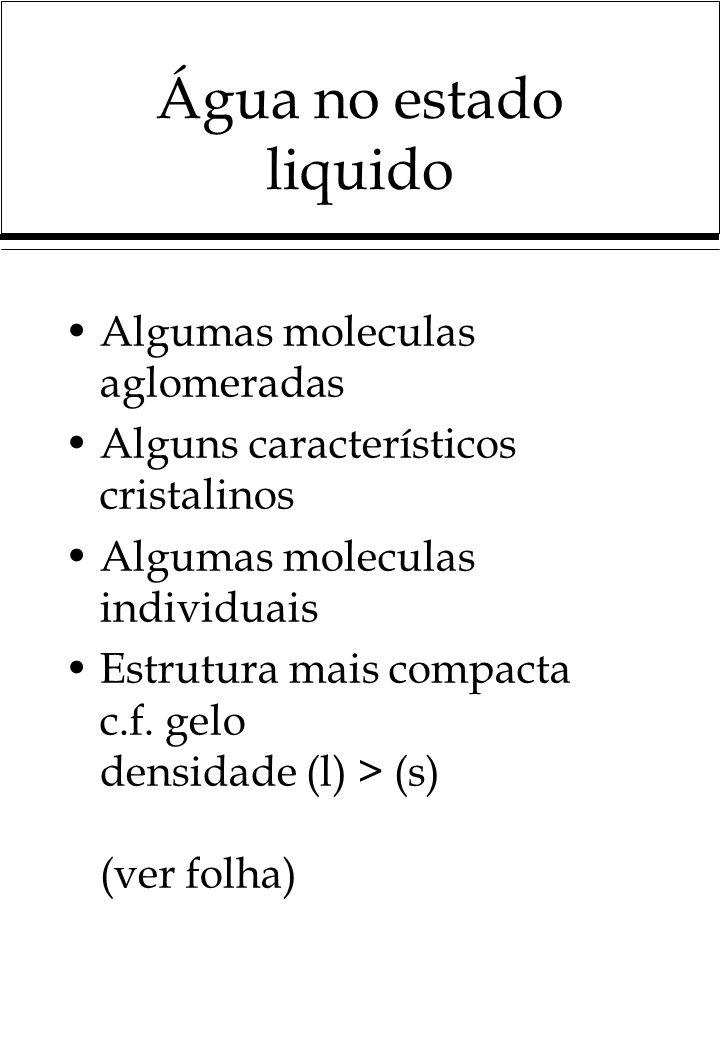 Água no estado liquido Algumas moleculas aglomeradas Alguns característicos cristalinos Algumas moleculas individuais Estrutura mais compacta c.f.