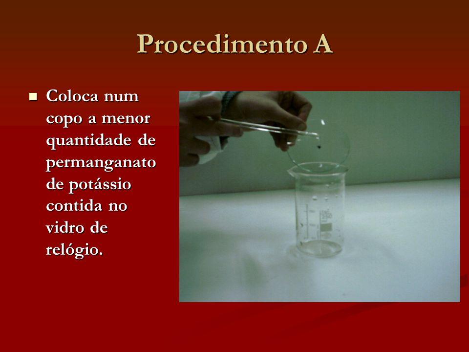 Procedimento A Coloca num copo a menor quantidade de permanganato de potássio contida no vidro de relógio. Coloca num copo a menor quantidade de perma