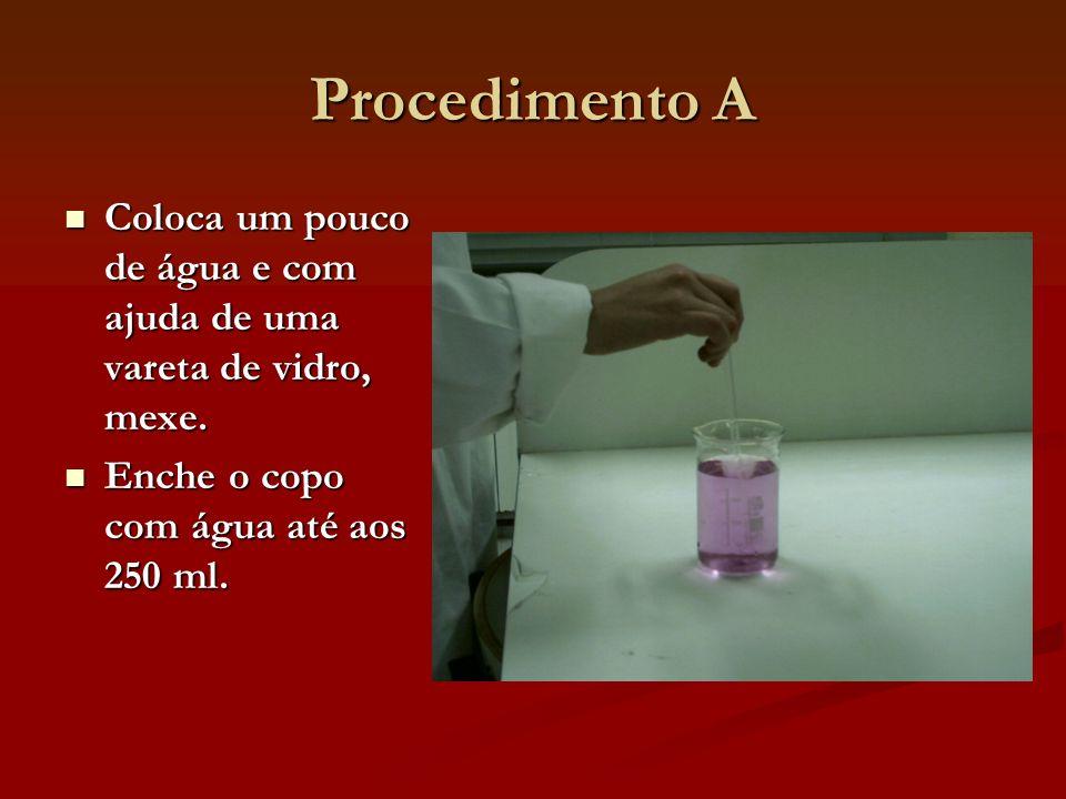 Procedimento A Coloca um pouco de água e com ajuda de uma vareta de vidro, mexe. Coloca um pouco de água e com ajuda de uma vareta de vidro, mexe. Enc