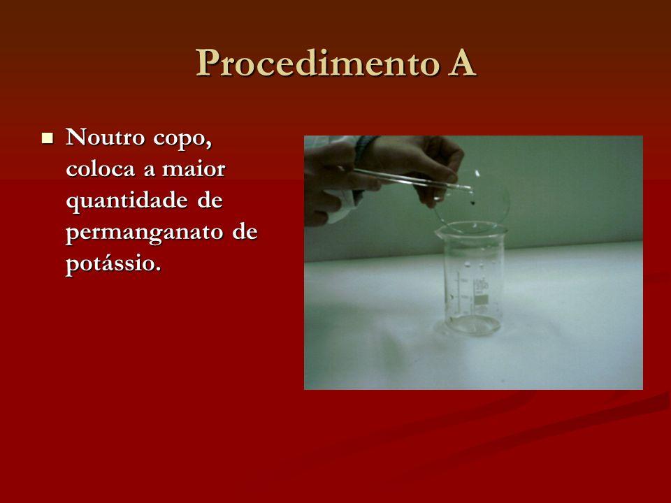 Procedimento A Noutro copo, coloca a maior quantidade de permanganato de potássio. Noutro copo, coloca a maior quantidade de permanganato de potássio.