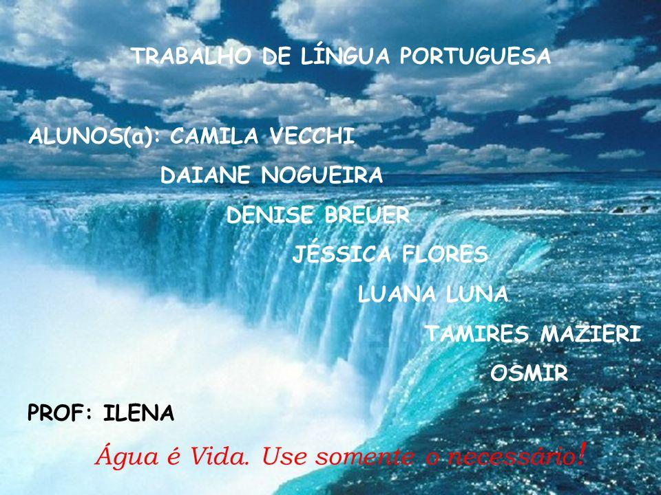 Água é Vida. Use somente o necessário ! TRABALHO DE LÍNGUA PORTUGUESA ALUNOS(a): CAMILA VECCHI DAIANE NOGUEIRA DENISE BREUER JÉSSICA FLORES LUANA LUNA