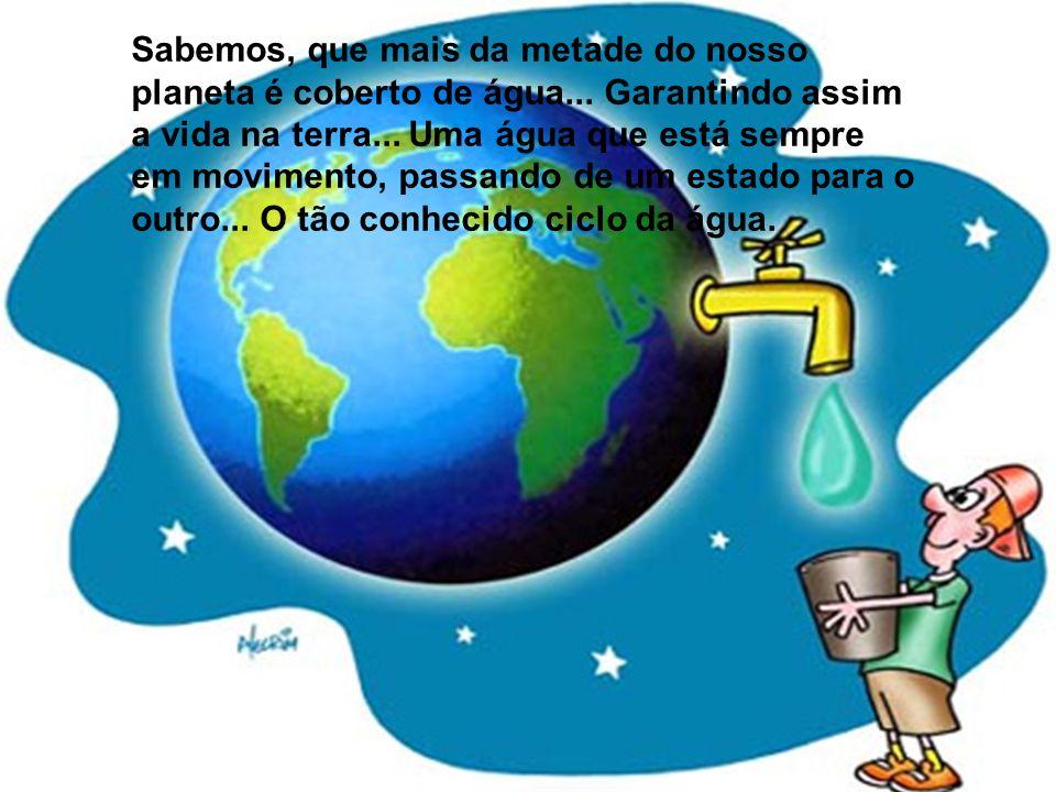 Sabemos, que mais da metade do nosso planeta é coberto de água... Garantindo assim a vida na terra... Uma água que está sempre em movimento, passando