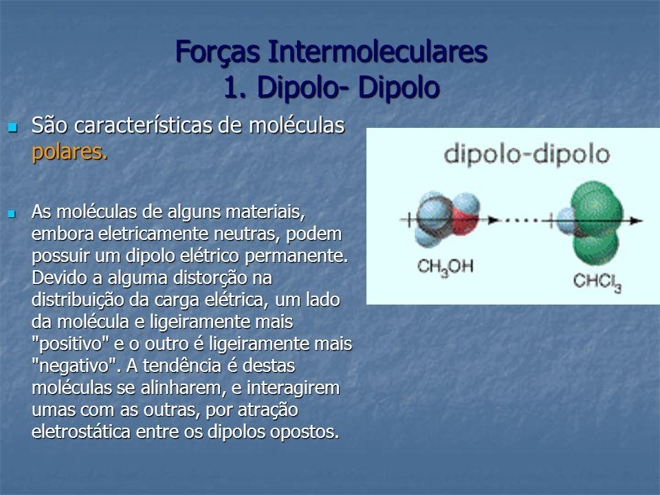 Forças Intermoleculares 1. Dipolo- Dipolo São características de moléculas polares. São características de moléculas polares. As moléculas de alguns m