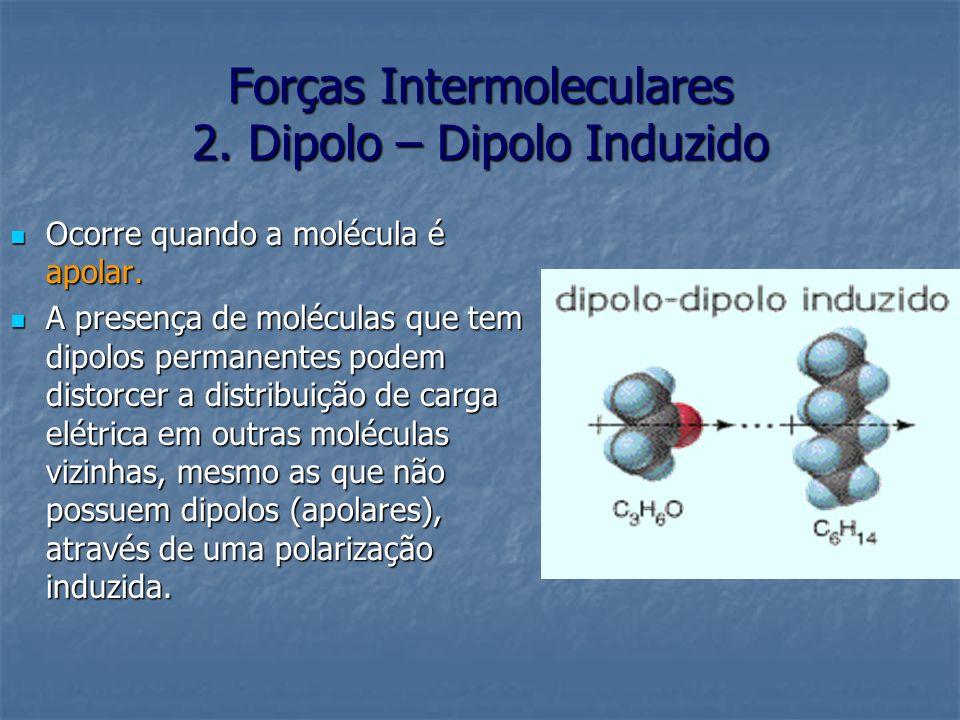 Forças Intermoleculares 2. Dipolo – Dipolo Induzido Ocorre quando a molécula é apolar. Ocorre quando a molécula é apolar. A presença de moléculas que
