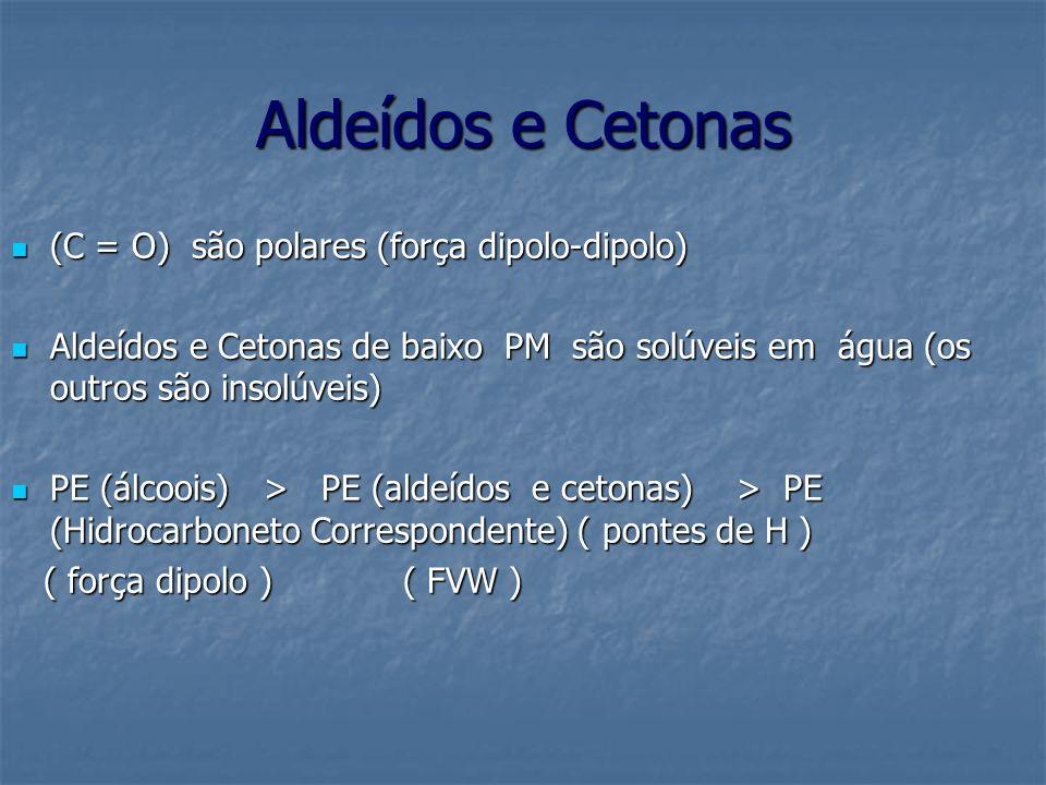 Aldeídos e Cetonas (C = O) são polares (força dipolo-dipolo) (C = O) são polares (força dipolo-dipolo) Aldeídos e Cetonas de baixo PM são solúveis em