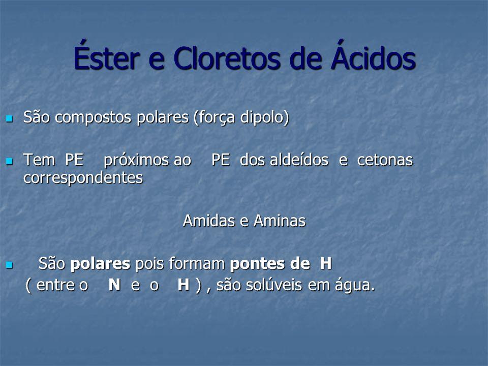 Éster e Cloretos de Ácidos São compostos polares (força dipolo) São compostos polares (força dipolo) Tem PE próximos ao PE dos aldeídos e cetonas corr