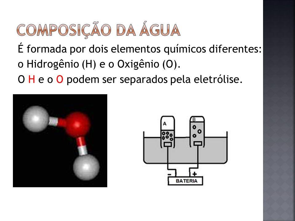 É formada por dois elementos químicos diferentes: o Hidrogênio (H) e o Oxigênio (O). O H e o O podem ser separados pela eletrólise.