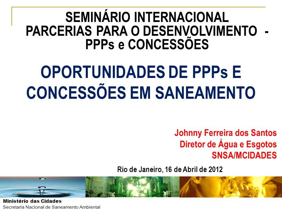 Ministério das Cidades Secretaria Nacional de Saneamento Ambiental OPORTUNIDADES DE PPPs E CONCESSÕES EM SANEAMENTO Johnny Ferreira dos Santos Diretor