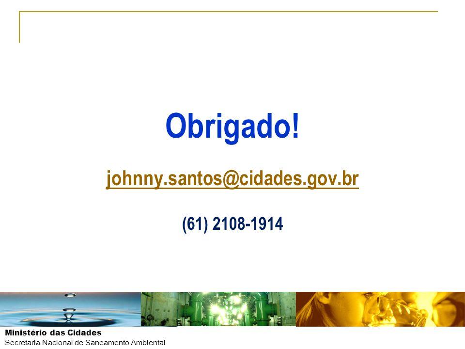 Ministério das Cidades Secretaria Nacional de Saneamento Ambiental Obrigado! johnny.santos@cidades.gov.br (61) 2108-1914 johnny.santos@cidades.gov.br
