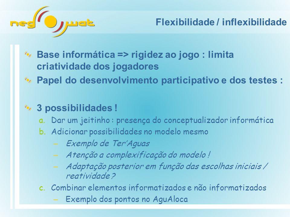 Flexibilidade / inflexibilidade Base informática => rigidez ao jogo : limita criatividade dos jogadores Papel do desenvolvimento participativo e dos testes : 3 possibilidades .