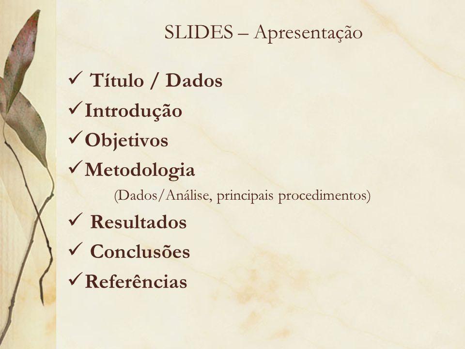 SLIDES – Apresentação Título / Dados Introdução Objetivos Metodologia (Dados/Análise, principais procedimentos) Resultados Conclusões Referências