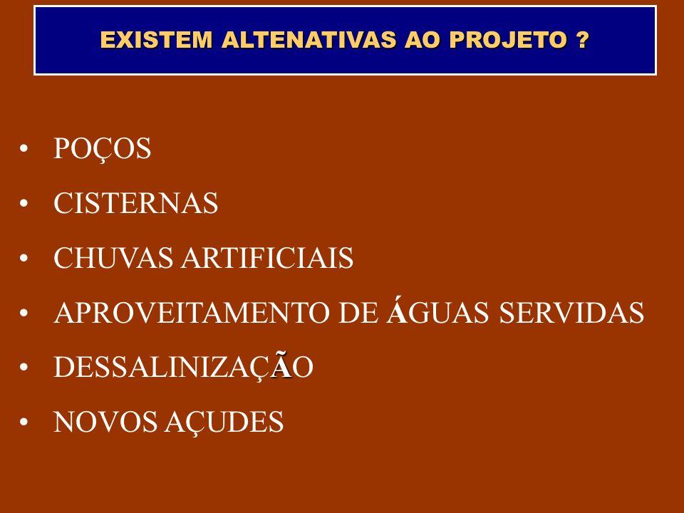 EXISTEM ALTENATIVAS AO PROJETO ? POÇOS CISTERNAS CHUVAS ARTIFICIAIS APROVEITAMENTO DE ÁGUAS SERVIDAS ÃDESSALINIZAÇÃO NOVOS AÇUDES