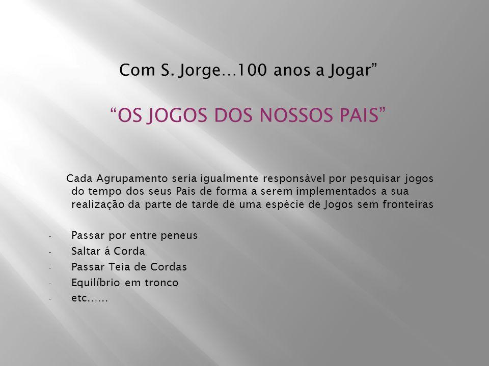 Com S. Jorge…100 anos a Jogar OS JOGOS DOS NOSSOS PAIS Cada Agrupamento seria igualmente responsável por pesquisar jogos do tempo dos seus Pais de for