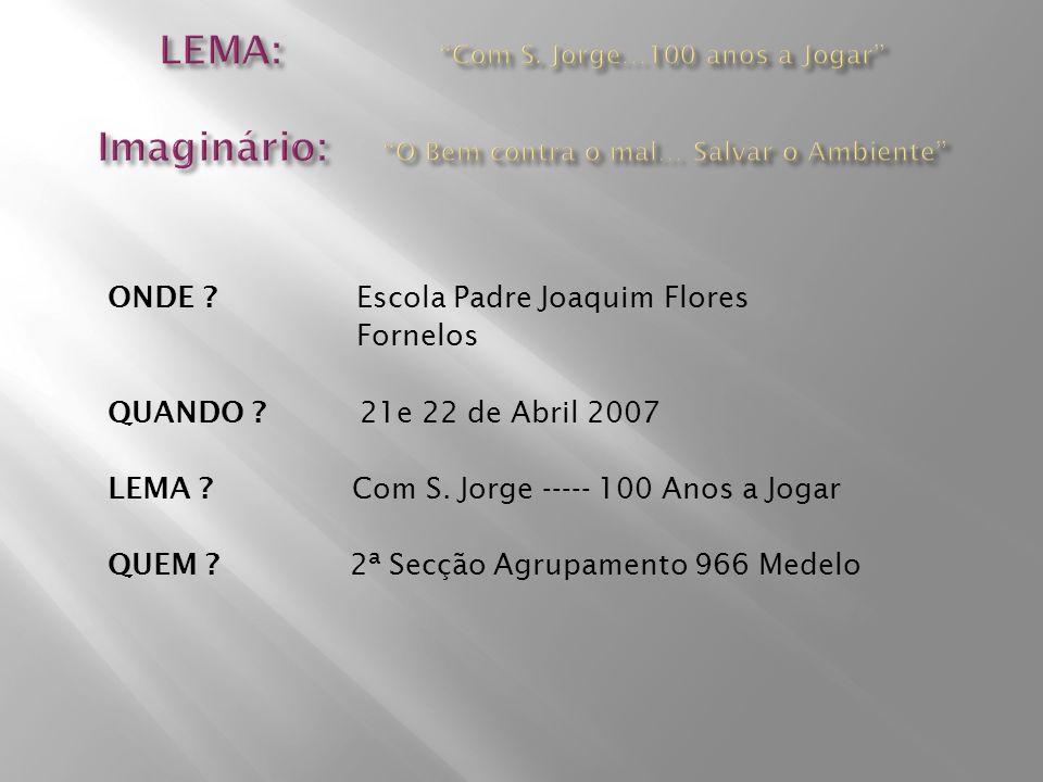 ONDE ? Escola Padre Joaquim Flores Fornelos QUANDO ? 21e 22 de Abril 2007 LEMA ? Com S. Jorge ----- 100 Anos a Jogar QUEM ? 2ª Secção Agrupamento 966