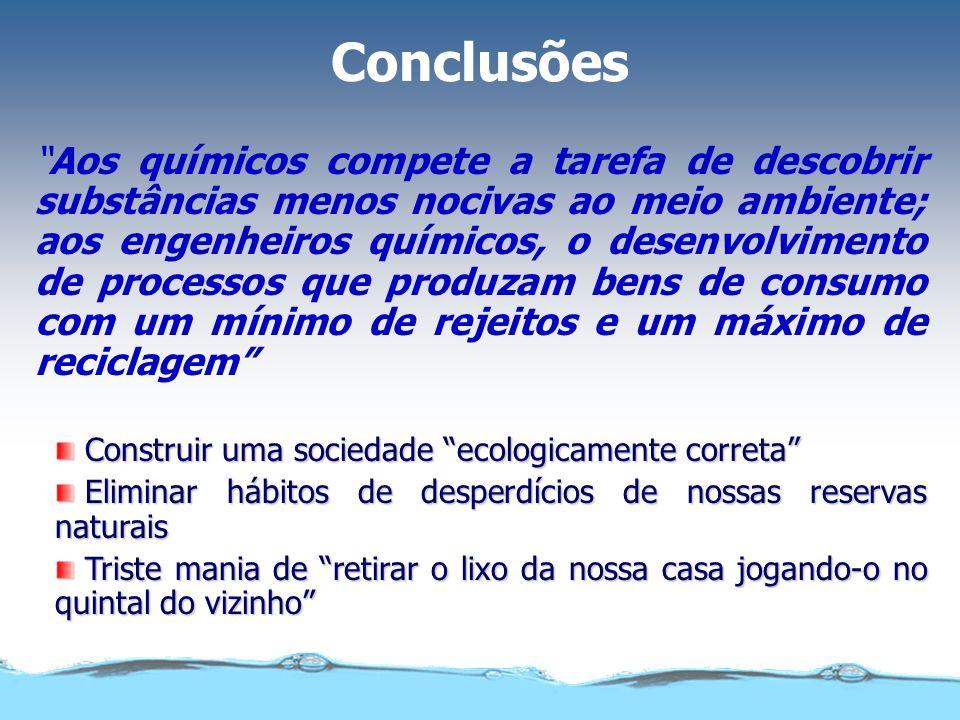 Conclusões Aos químicos compete a tarefa de descobrir substâncias menos nocivas ao meio ambiente; aos engenheiros químicos, o desenvolvimento de proce