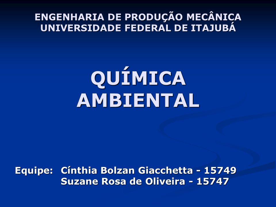Equipe: Cínthia Bolzan Giacchetta - 15749 Suzane Rosa de Oliveira - 15747 ENGENHARIA DE PRODUÇÃO MECÂNICA UNIVERSIDADE FEDERAL DE ITAJUBÁ QUÍMICA AMBIENTAL