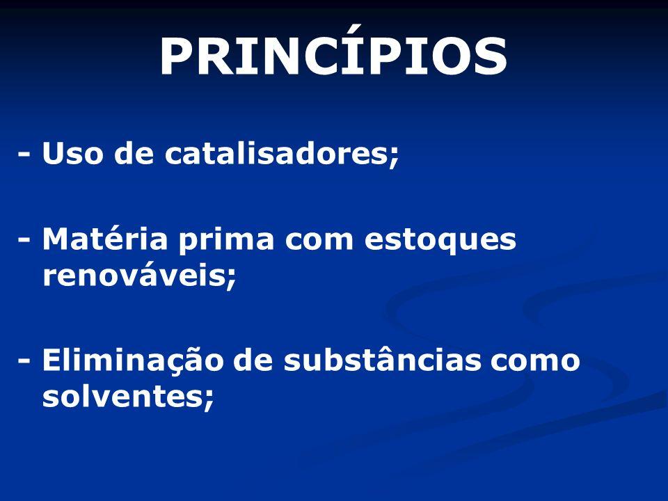 PRINCÍPIOS - Uso de catalisadores; - Matéria prima com estoques renováveis; - Eliminação de substâncias como solventes;