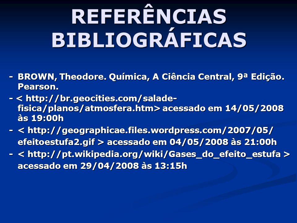 REFERÊNCIAS BIBLIOGRÁFICAS - BROWN, Theodore. Química, A Ciência Central, 9ª Edição. Pearson. - acessado em 14/05/2008 às 19:00h - < http://geographic