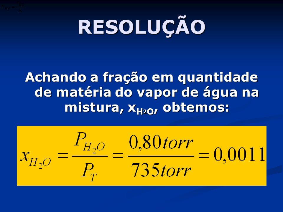 RESOLUÇÃO Achando a fração em quantidade de matéria do vapor de água na mistura, x H 2 O, obtemos: