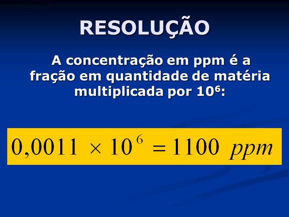 RESOLUÇÃO A concentração em ppm é a fração em quantidade de matéria multiplicada por 10 6 : A concentração em ppm é a fração em quantidade de matéria multiplicada por 10 6 :