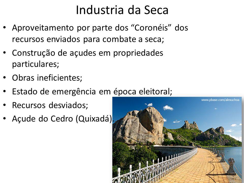 Industria da Seca Aproveitamento por parte dos Coronéis dos recursos enviados para combate a seca; Construção de açudes em propriedades particulares;
