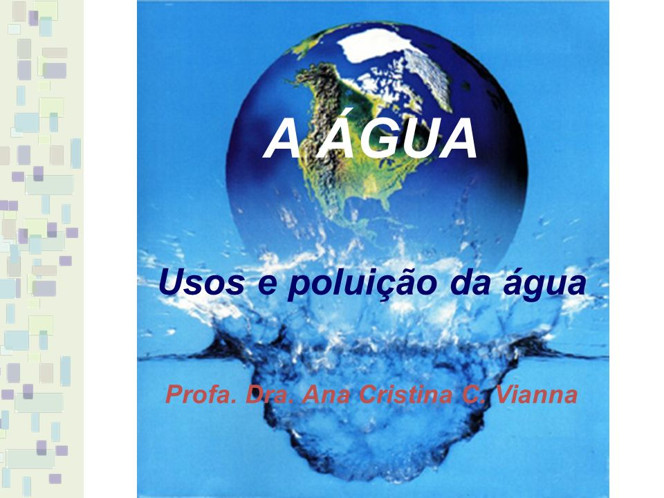 A ÁGUA Usos e poluição da água Profa. Dra. Ana Cristina C. Vianna