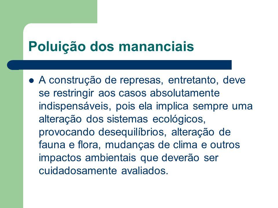 Poluição dos mananciais A construção de represas, entretanto, deve se restringir aos casos absolutamente indispensáveis, pois ela implica sempre uma a