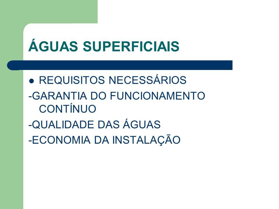 ÁGUAS SUPERFICIAIS REQUISITOS NECESSÁRIOS -GARANTIA DO FUNCIONAMENTO CONTÍNUO -QUALIDADE DAS ÁGUAS -ECONOMIA DA INSTALAÇÃO