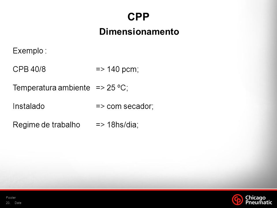 20. Footer Date CPP Dimensionamento Exemplo : CPB 40/8 => 140 pcm; Temperatura ambiente => 25 ºC; Instalado => com secador; Regime de trabalho=> 18hs/