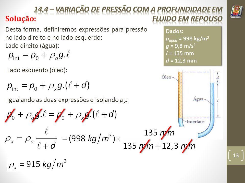 13 Solução: Dados: ρ agua = 998 kg/m 3 g = 9,8 m/s 2 l = 135 mm d = 12,3 mm Dados: ρ agua = 998 kg/m 3 g = 9,8 m/s 2 l = 135 mm d = 12,3 mm Desta form
