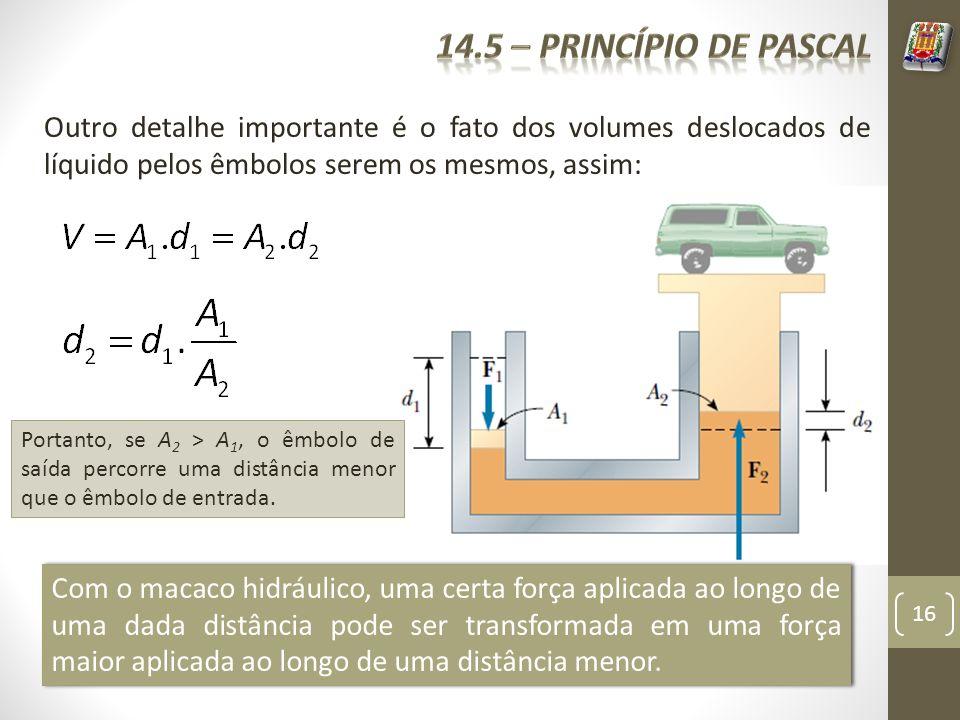 16 Outro detalhe importante é o fato dos volumes deslocados de líquido pelos êmbolos serem os mesmos, assim: Portanto, se A 2 > A 1, o êmbolo de saída