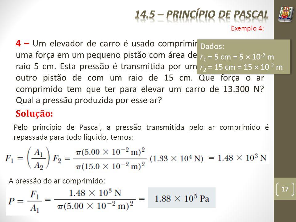 17 4 – Um elevador de carro é usado comprimindo o ar gerando uma força em um pequeno pistão com área de seção circular de raio 5 cm. Esta pressão é tr