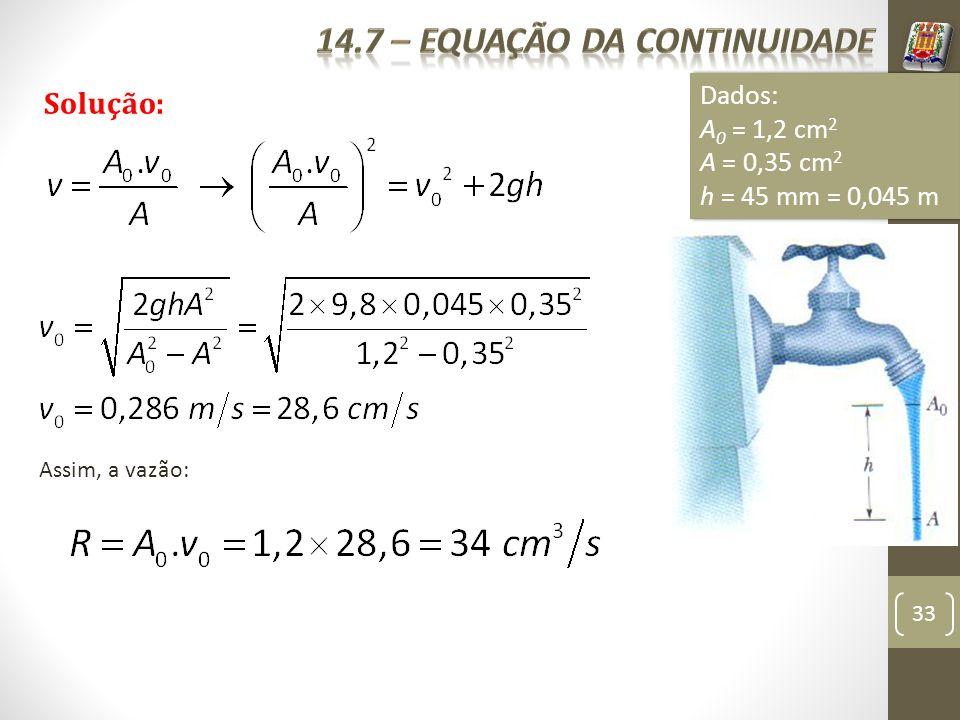 33 Exemplo 7: Solução: Dados: A 0 = 1,2 cm 2 A = 0,35 cm 2 h = 45 mm = 0,045 m Dados: A 0 = 1,2 cm 2 A = 0,35 cm 2 h = 45 mm = 0,045 m Assim, a vazão: