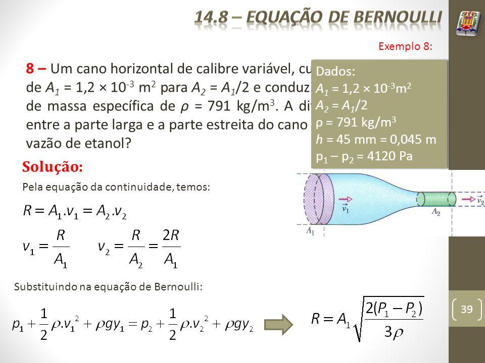 39 8 – Um cano horizontal de calibre variável, cuja seção reta muda de A 1 = 1,2 × 10 -3 m 2 para A 2 = A 1 /2 e conduz um fluxo de etanol de massa es
