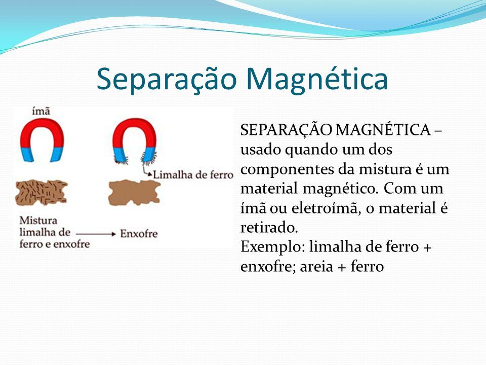Separação Magnética SEPARAÇÃO MAGNÉTICA – usado quando um dos componentes da mistura é um material magnético. Com um ímã ou eletroímã, o material é re