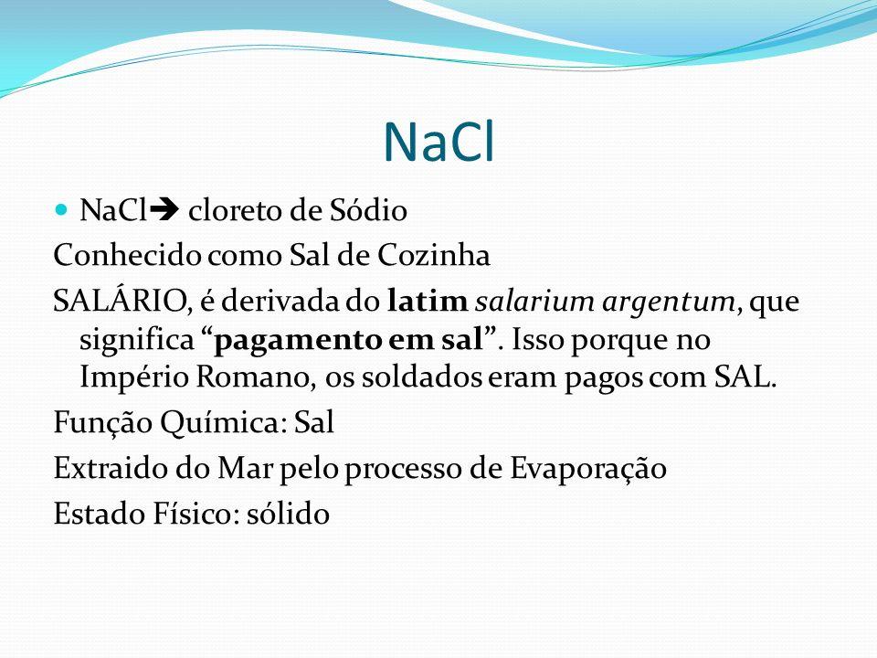 NaCl NaCl cloreto de Sódio Conhecido como Sal de Cozinha SALÁRIO, é derivada do latim salarium argentum, que significa pagamento em sal. Isso porque n