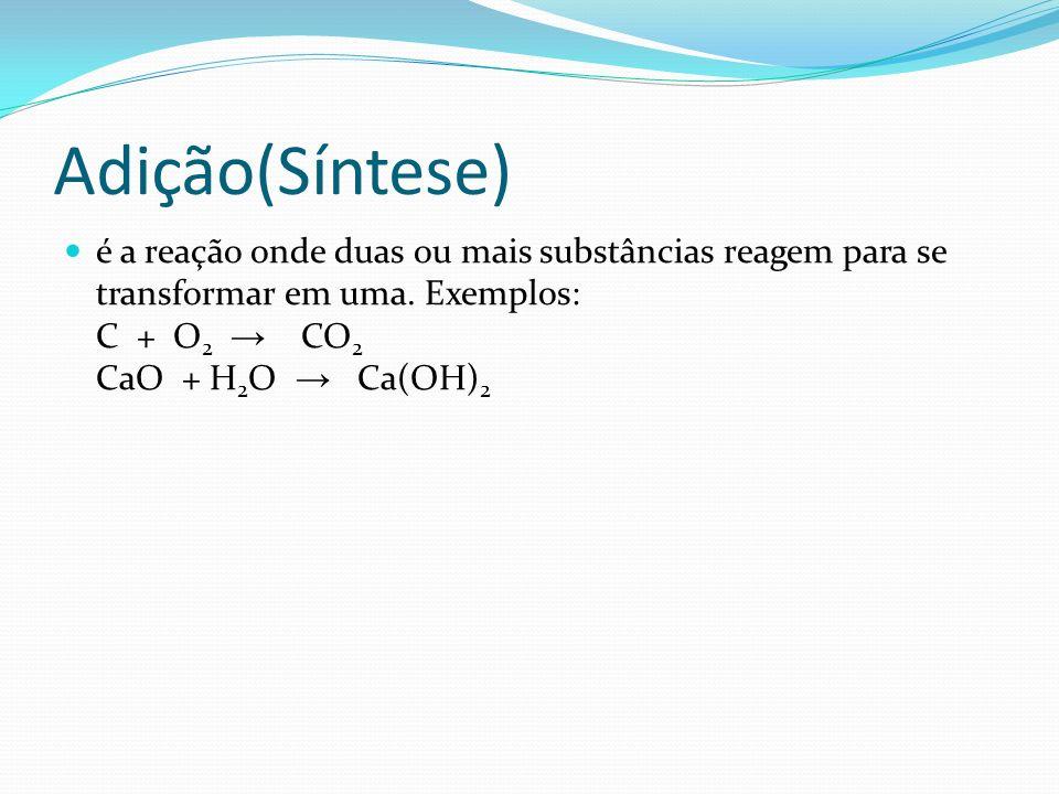 Adição(Síntese) é a reação onde duas ou mais substâncias reagem para se transformar em uma. Exemplos: C + O 2 CO 2 CaO + H 2 O Ca(OH) 2