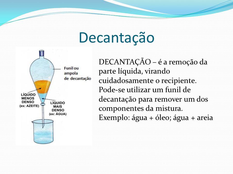 Decantação DECANTAÇÃO – é a remoção da parte líquida, virando cuidadosamente o recipiente. Pode-se utilizar um funil de decantação para remover um dos
