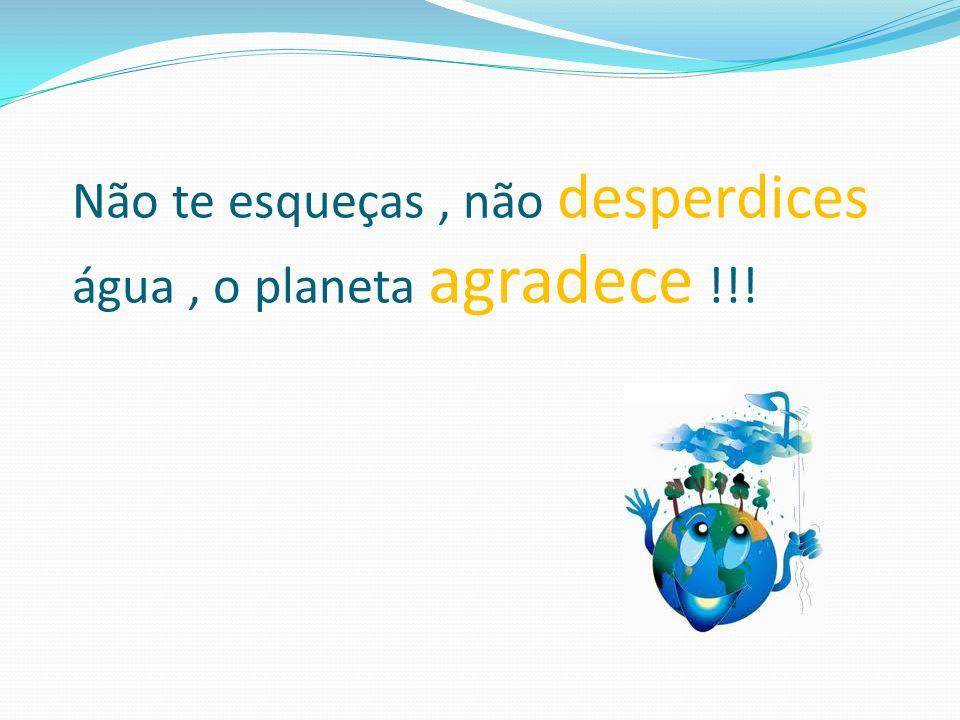 Não te esqueças, não desperdices água, o planeta agradece !!!