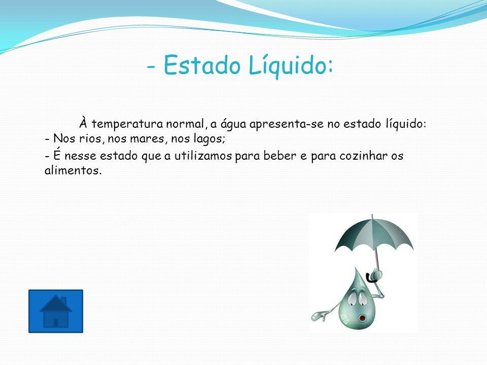 - Estado Líquido: À temperatura normal, a água apresenta-se no estado líquido: - Nos rios, nos mares, nos lagos; - É nesse estado que a utilizamos par