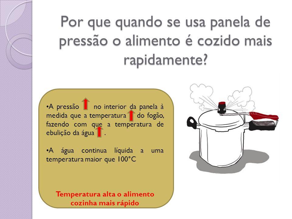 Por que quando se usa panela de pressão o alimento é cozido mais rapidamente? A pressão no interior da panela à medida que a temperatura do fogão, faz