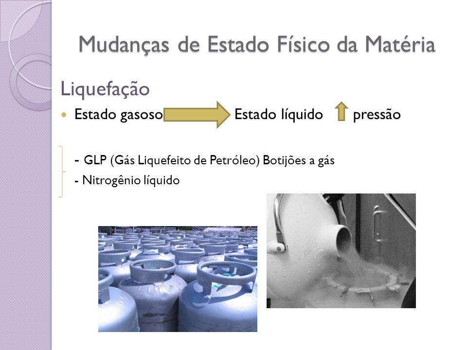 Mudanças de Estado Físico da Matéria Liquefação Estado gasoso Estado líquido pressão - GLP (Gás Liquefeito de Petróleo) Botijões a gás - Nitrogênio lí