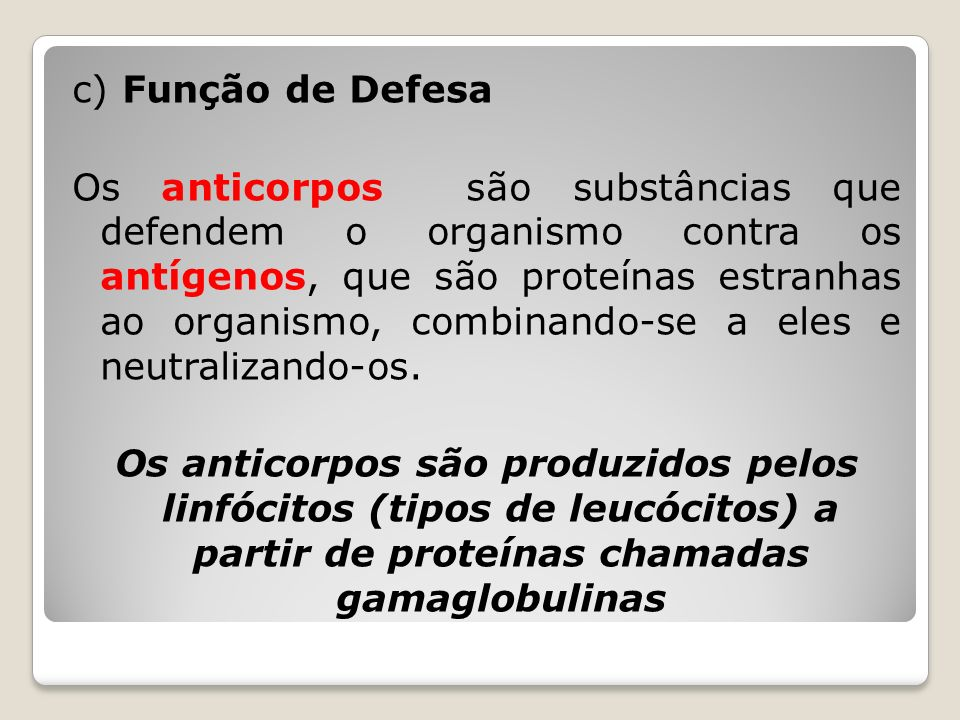 c) Função de Defesa Os anticorpos são substâncias que defendem o organismo contra os antígenos, que são proteínas estranhas ao organismo, combinando-s