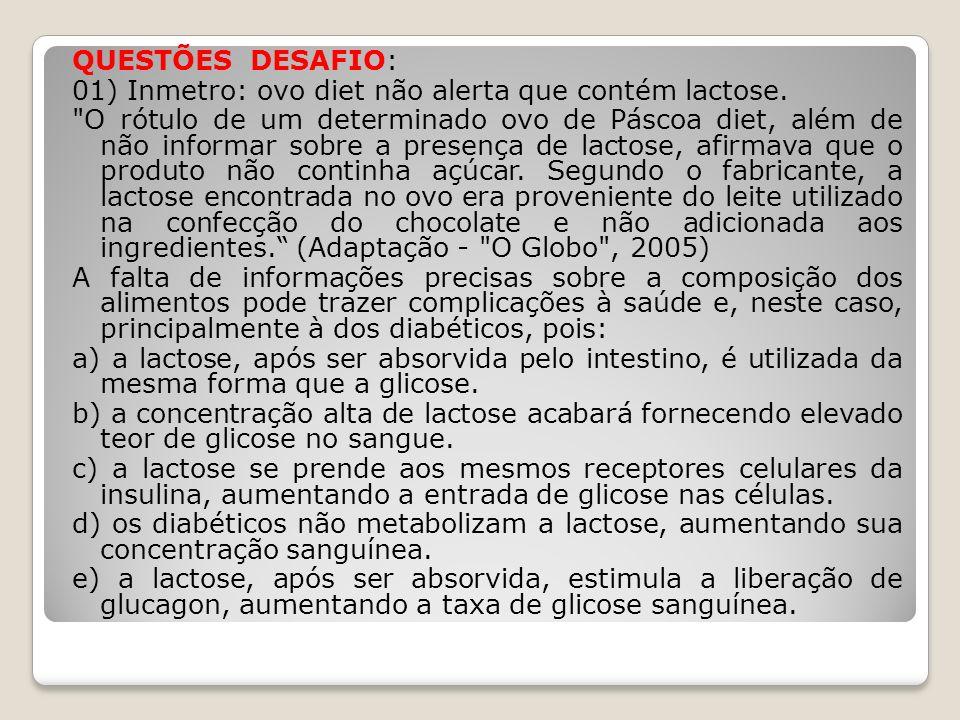 QUESTÕES DESAFIO: 01) Inmetro: ovo diet não alerta que contém lactose.