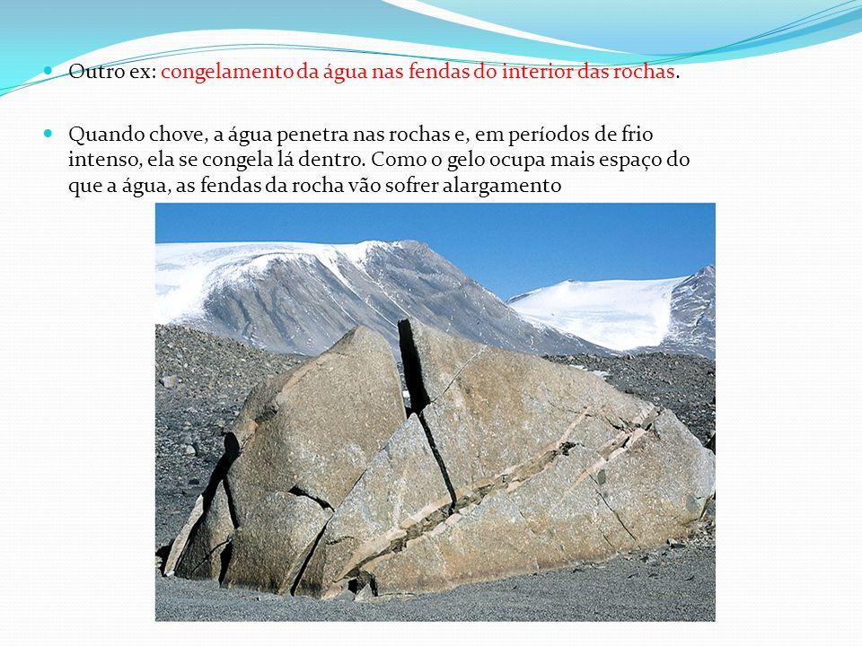 Outro ex: congelamento da água nas fendas do interior das rochas. Quando chove, a água penetra nas rochas e, em períodos de frio intenso, ela se conge