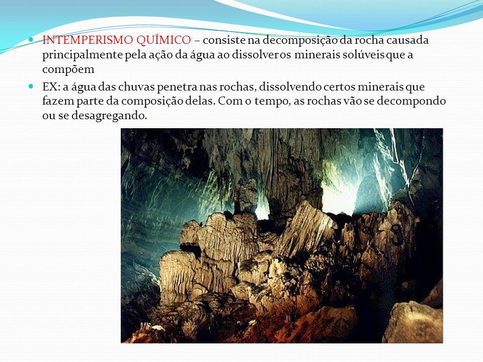 INTEMPERISMO QUÍMICO – consiste na decomposição da rocha causada principalmente pela ação da água ao dissolver os minerais solúveis que a compõem EX: a água das chuvas penetra nas rochas, dissolvendo certos minerais que fazem parte da composição delas.