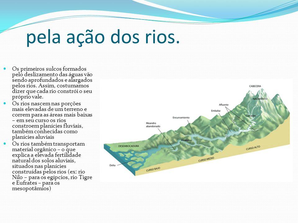 pela ação dos rios. Os primeiros sulcos formados pelo deslizamento das águas vão sendo aprofundados e alargados pelos rios. Assim, costumamos dizer qu
