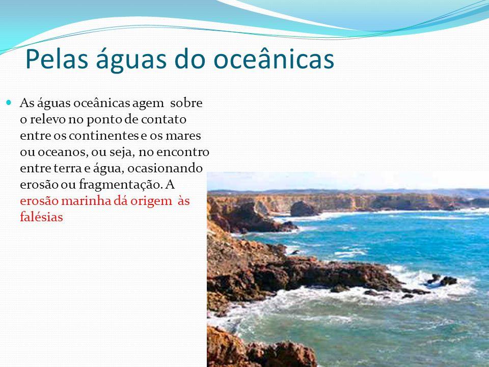 Pelas águas do oceânicas As águas oceânicas agem sobre o relevo no ponto de contato entre os continentes e os mares ou oceanos, ou seja, no encontro entre terra e água, ocasionando erosão ou fragmentação.