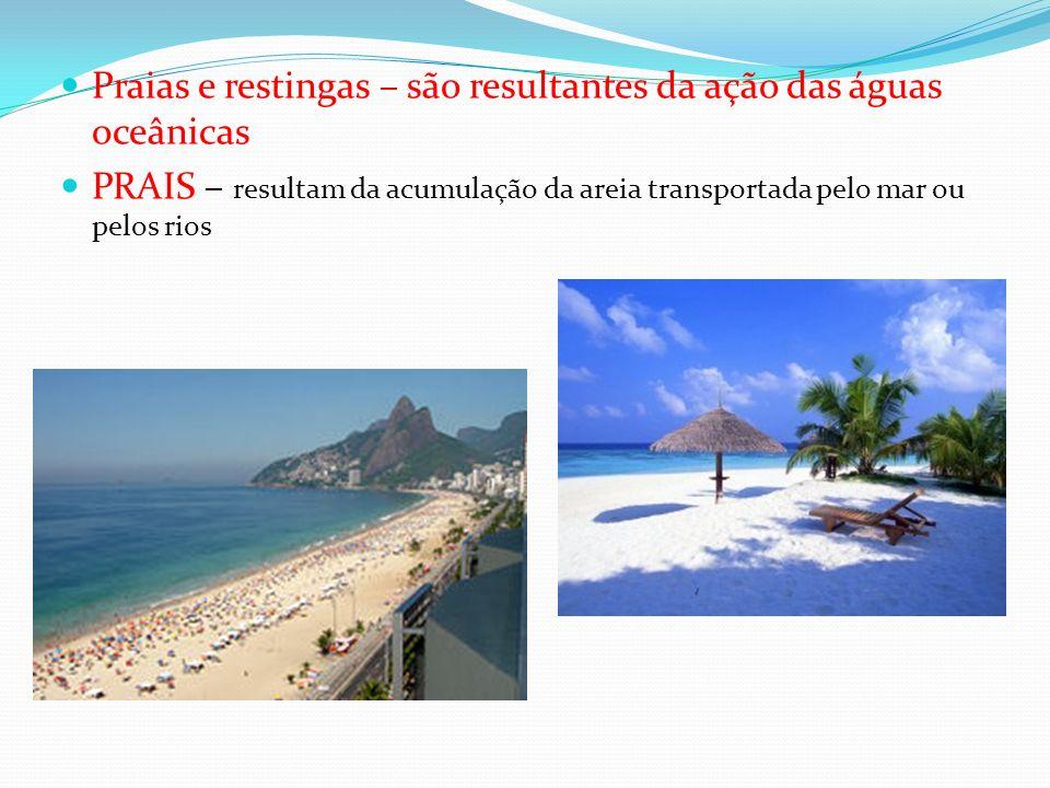 Praias e restingas – são resultantes da ação das águas oceânicas PRAIS – resultam da acumulação da areia transportada pelo mar ou pelos rios